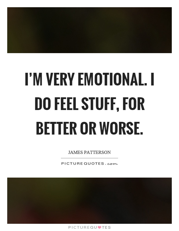 I'm very emotional. I do feel stuff, for better or worse Picture Quote #1