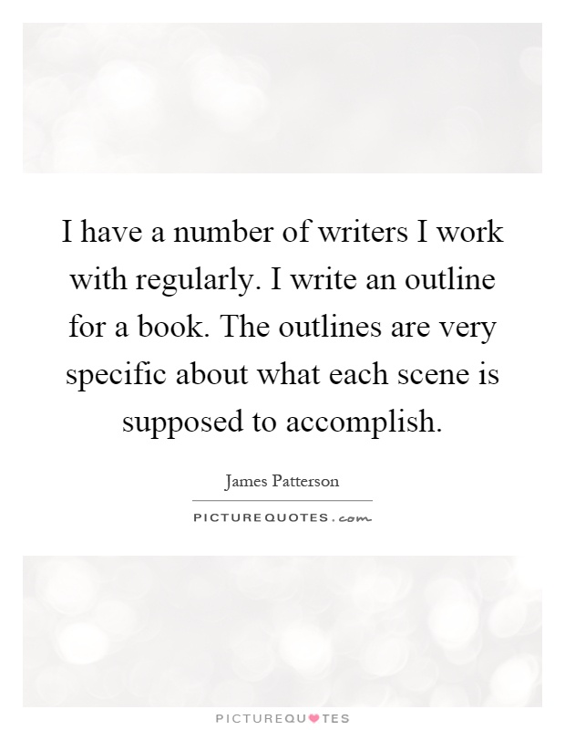I have a number of writers I work with regularly. I write an outline for a book. The outlines are very specific about what each scene is supposed to accomplish Picture Quote #1