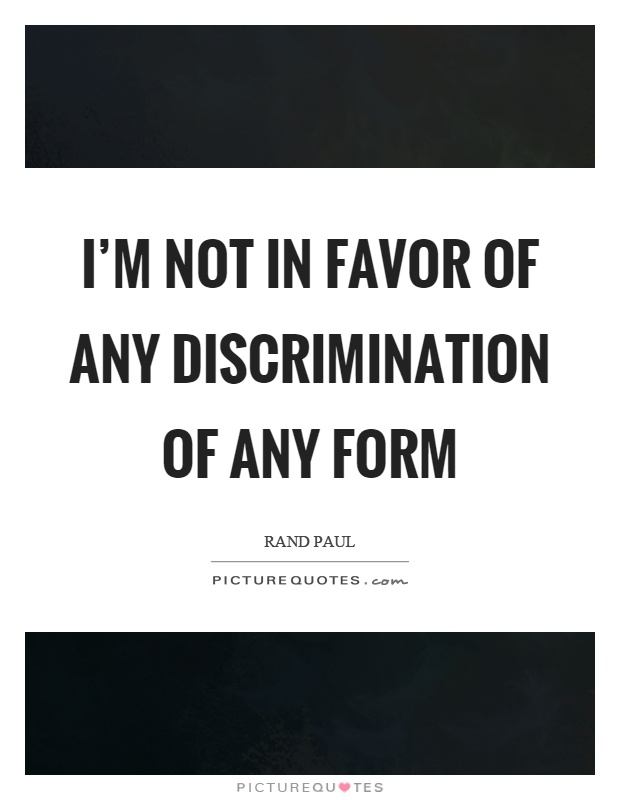 Discrimination Quotes Impressive I'm Not In Favor Of Any Discrimination Of Any Form  Picture Quotes