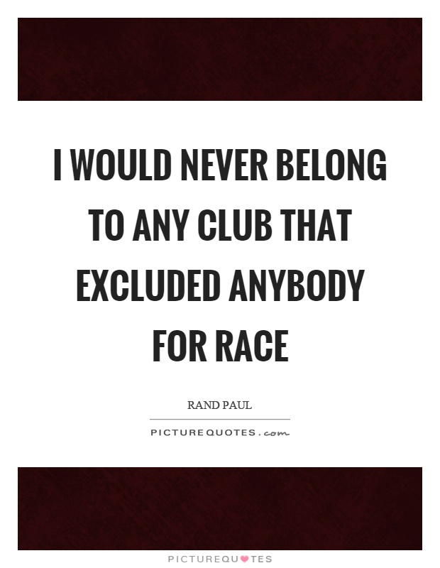 I would never belong to any club that excluded anybody for race Picture Quote #1