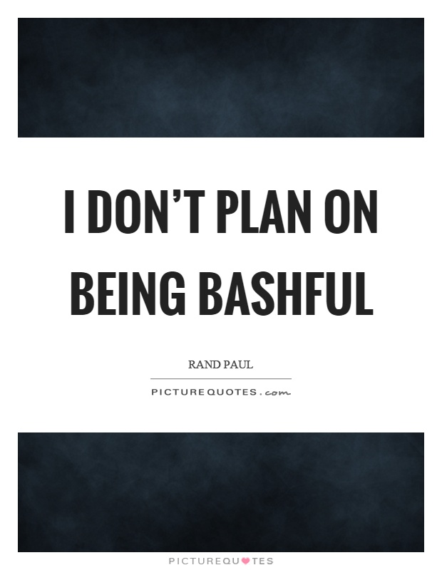 I don't plan on being bashful Picture Quote #1