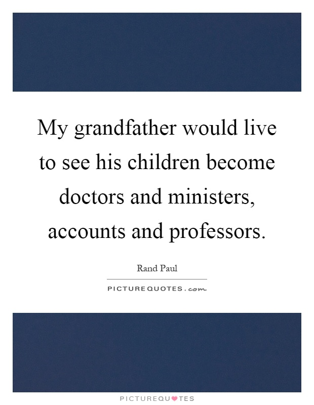 My grandfather would live to see his children become doctors and ministers, accounts and professors Picture Quote #1