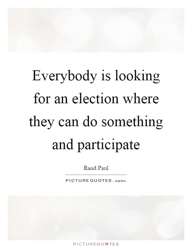 Everybody is looking for an election where they can do something and participate Picture Quote #1