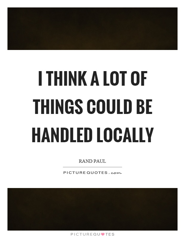 I think a lot of things could be handled locally Picture Quote #1