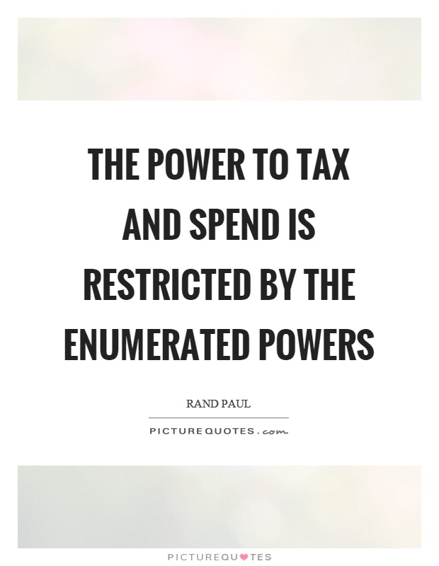 The power to tax and spend is restricted by the enumerated powers Picture Quote #1