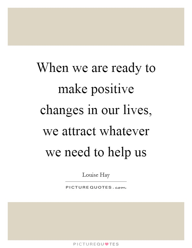 When we are ready to make positive changes in our lives, we attract whatever we need to help us Picture Quote #1