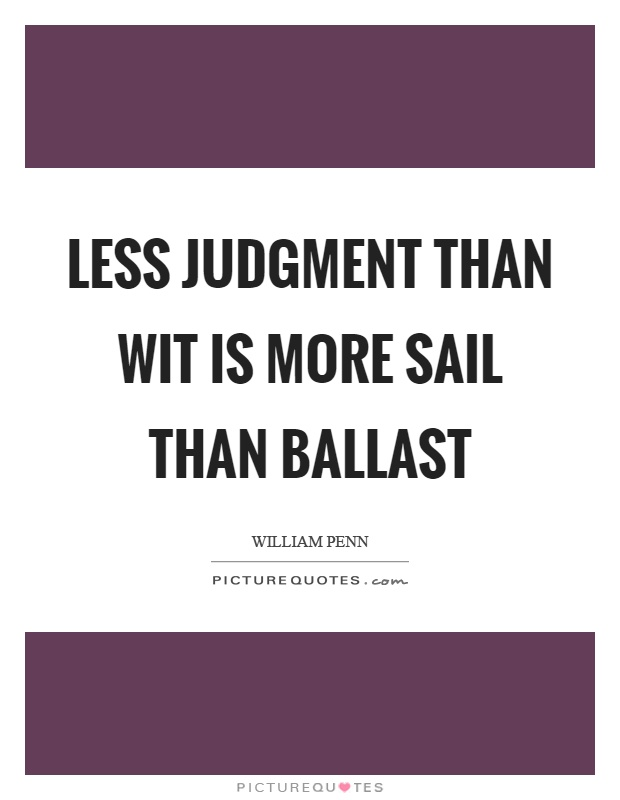 Less judgment than wit is more sail than ballast Picture Quote #1