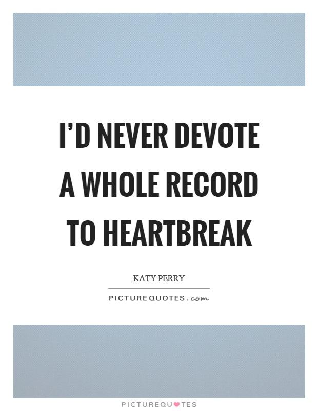 I'd never devote a whole record to heartbreak Picture Quote #1