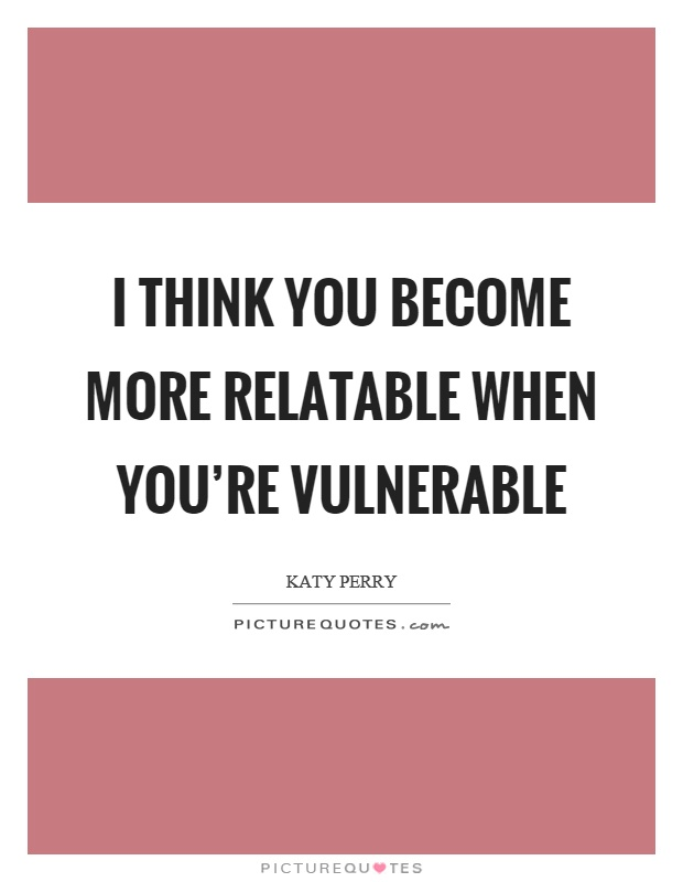 I think you become more relatable when you're vulnerable Picture Quote #1