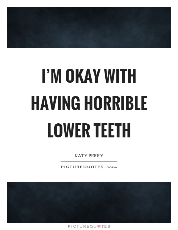 I'm okay with having horrible lower teeth Picture Quote #1