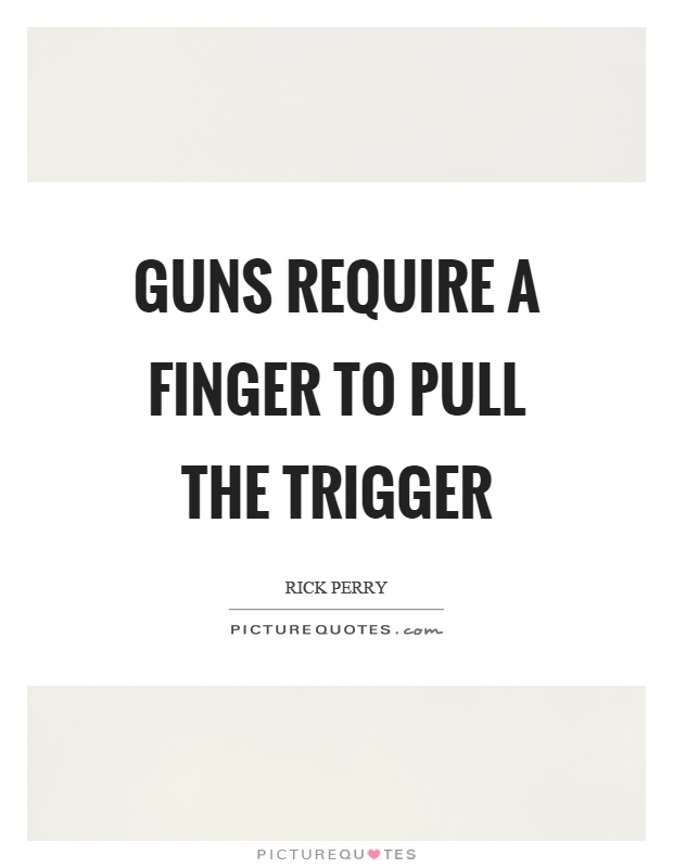 Guns require a finger to pull the trigger Picture Quote #1