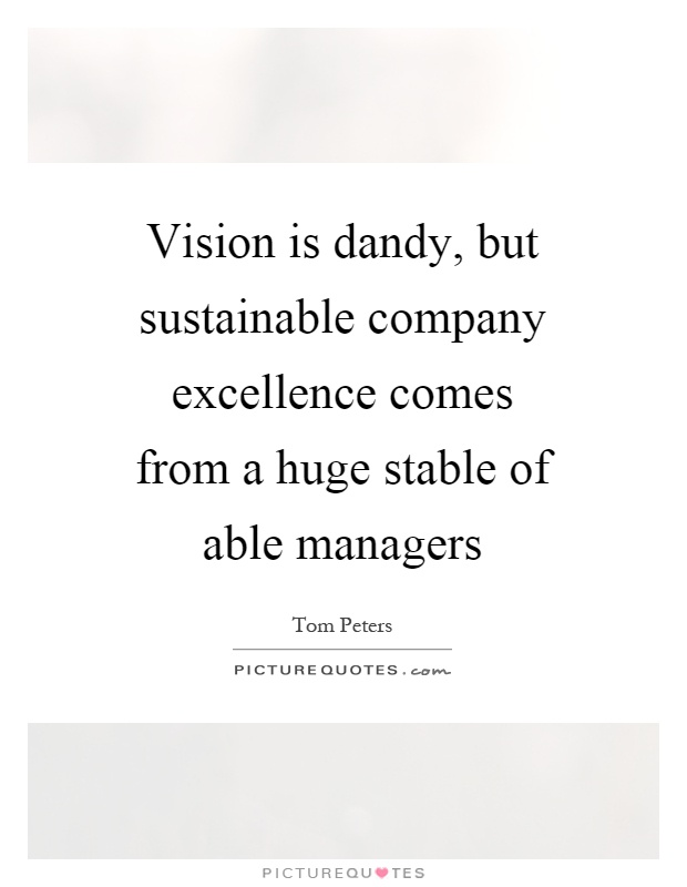 Vision is dandy, but sustainable company excellence comes from a huge stable of able managers Picture Quote #1