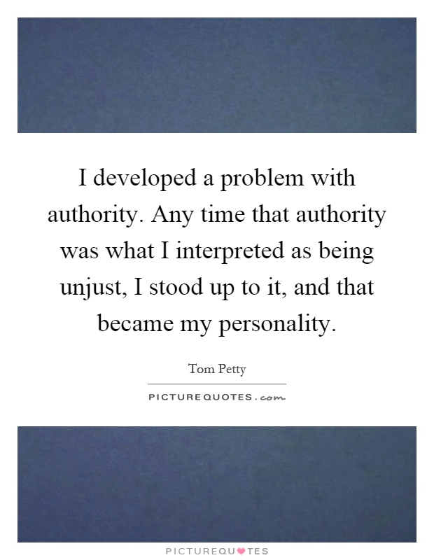 I developed a problem with authority. Any time that authority was what I interpreted as being unjust, I stood up to it, and that became my personality Picture Quote #1