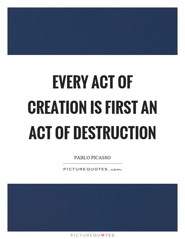 Every act of creation is first an act of destruction Picture Quote #1