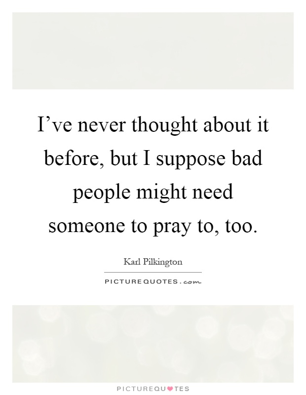 I've never thought about it before, but I suppose bad people might need someone to pray to, too Picture Quote #1