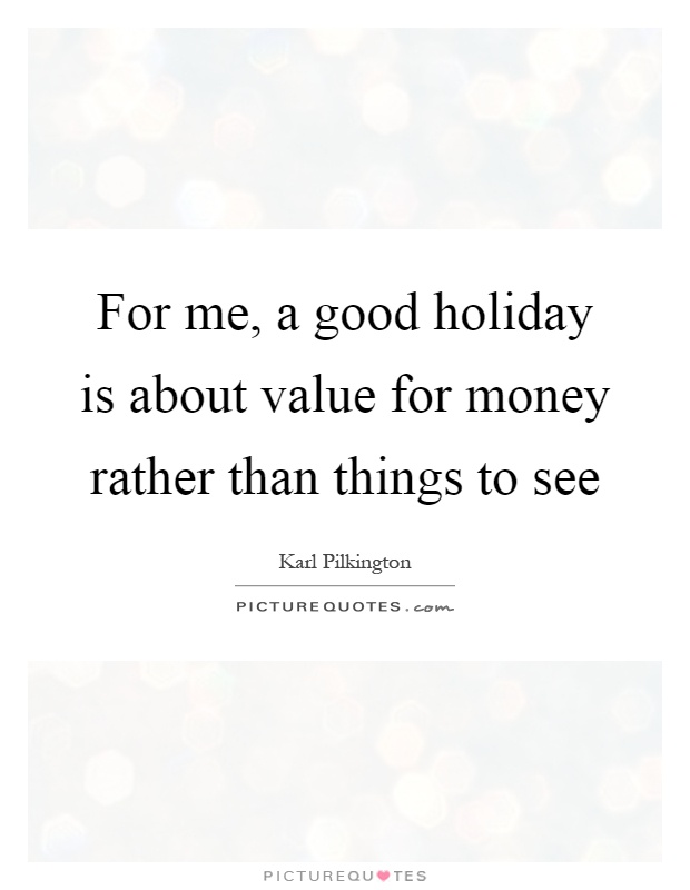 For me, a good holiday is about value for money rather than things to see Picture Quote #1