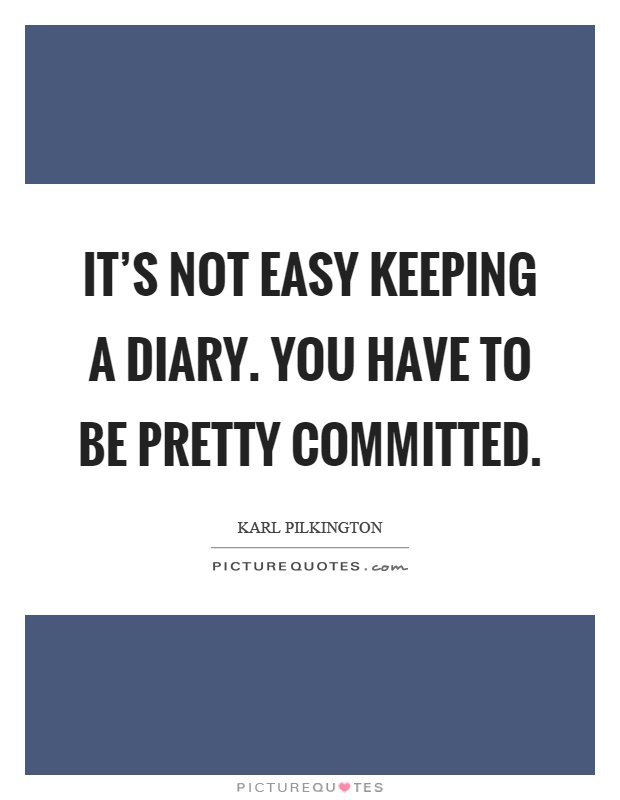It's not easy keeping a diary. You have to be pretty committed Picture Quote #1