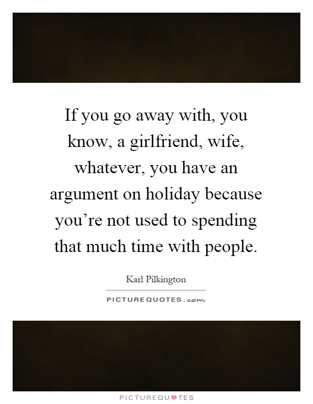 If you go away with, you know, a girlfriend, wife, whatever, you have an argument on holiday because you're not used to spending that much time with people Picture Quote #1