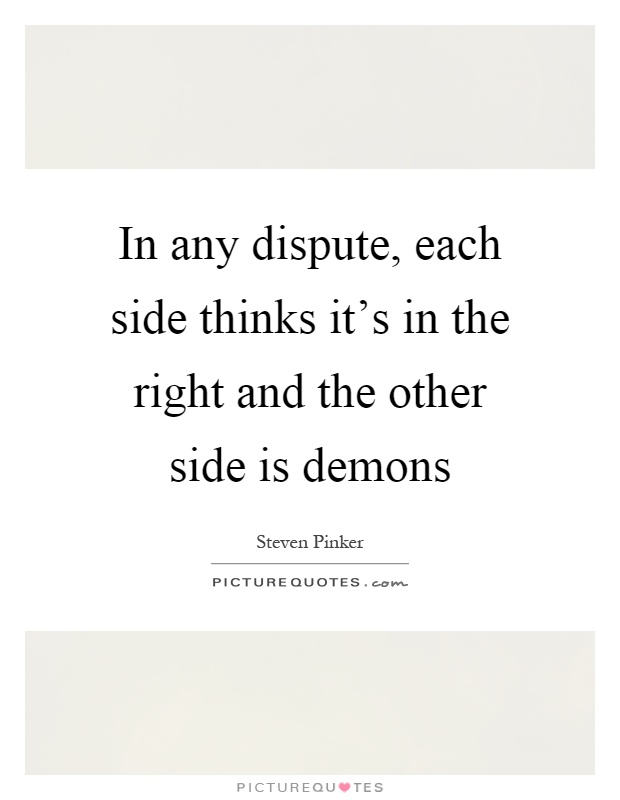 In any dispute, each side thinks it's in the right and the other side is demons Picture Quote #1