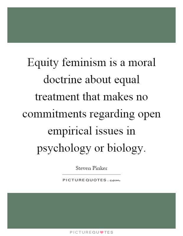 Equity feminism is a moral doctrine about equal treatment that makes no commitments regarding open empirical issues in psychology or biology Picture Quote #1