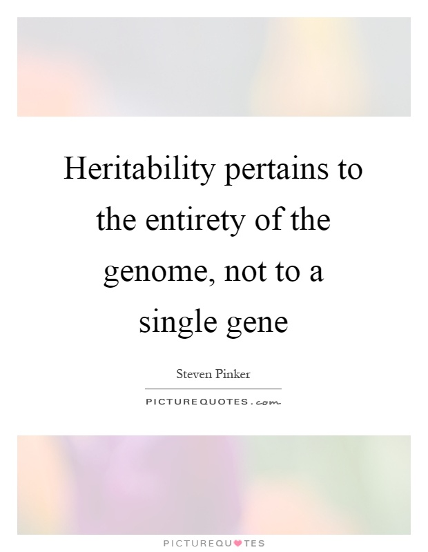 Heritability pertains to the entirety of the genome, not to a single gene Picture Quote #1