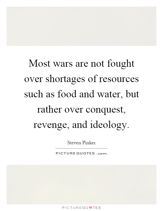 Most wars are not fought over shortages of resources such as food and water, but rather over conquest, revenge, and ideology Picture Quote #1