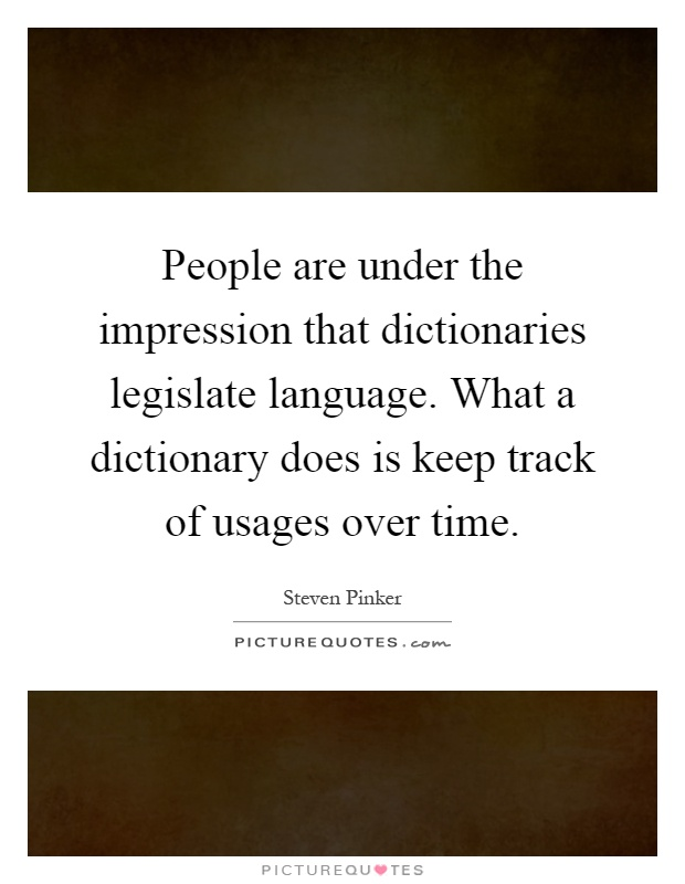 People are under the impression that dictionaries legislate language. What a dictionary does is keep track of usages over time Picture Quote #1