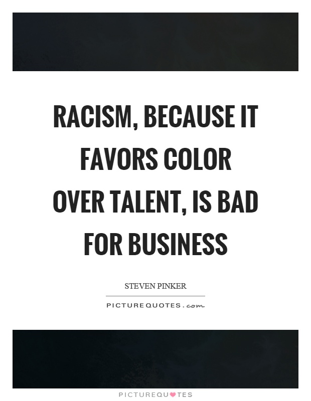 Racism, because it favors color over talent, is bad for business Picture Quote #1