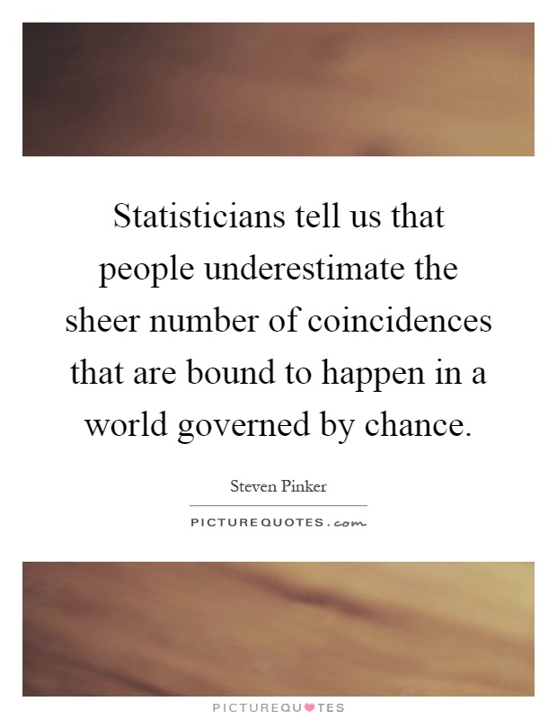 Statisticians tell us that people underestimate the sheer number of coincidences that are bound to happen in a world governed by chance Picture Quote #1