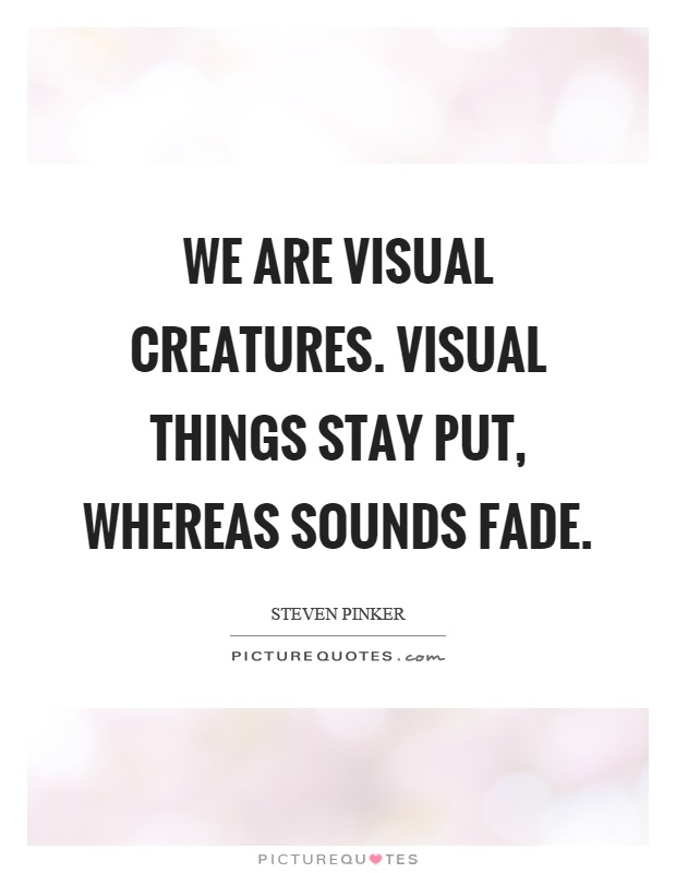We are visual creatures. Visual things stay put, whereas sounds fade Picture Quote #1