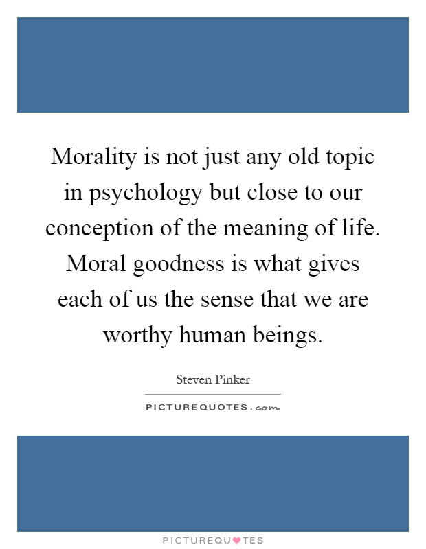 Morality is not just any old topic in psychology but close to our conception of the meaning of life. Moral goodness is what gives each of us the sense that we are worthy human beings Picture Quote #1