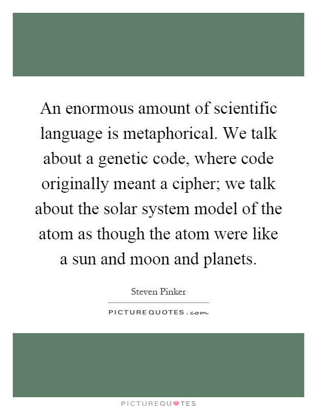 An enormous amount of scientific language is metaphorical. We talk about a genetic code, where code originally meant a cipher; we talk about the solar system model of the atom as though the atom were like a sun and moon and planets Picture Quote #1