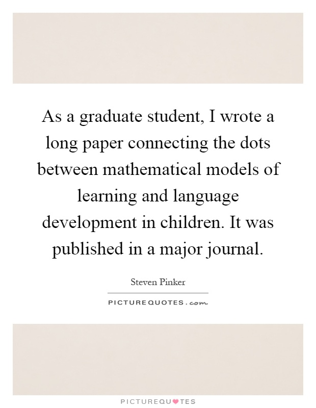 As a graduate student, I wrote a long paper connecting the dots between mathematical models of learning and language development in children. It was published in a major journal Picture Quote #1
