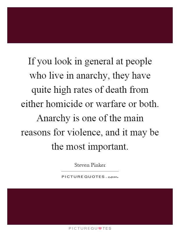 If you look in general at people who live in anarchy, they have quite high rates of death from either homicide or warfare or both. Anarchy is one of the main reasons for violence, and it may be the most important Picture Quote #1