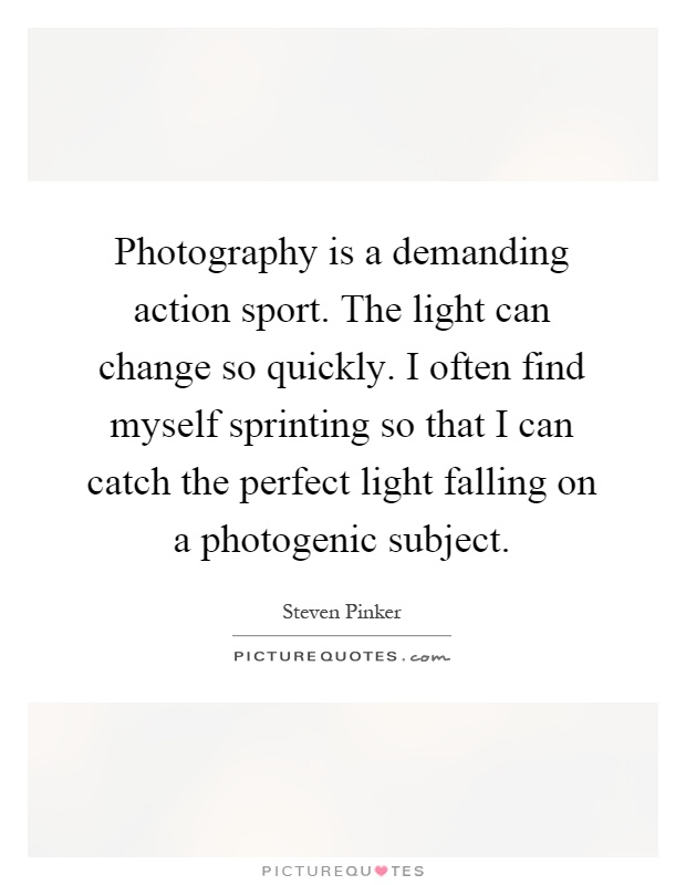 Photography is a demanding action sport. The light can change so quickly. I often find myself sprinting so that I can catch the perfect light falling on a photogenic subject Picture Quote #1