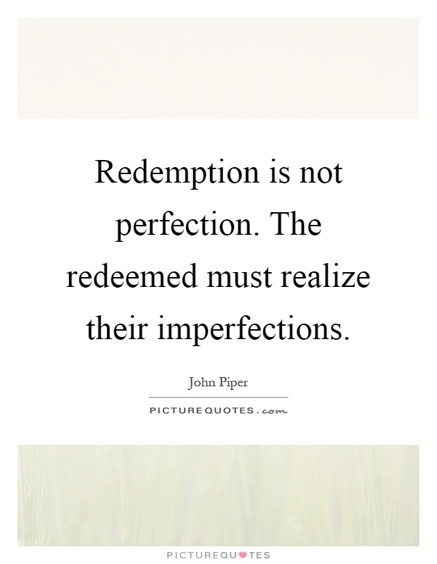 Redemption is not perfection. The redeemed must realize their imperfections Picture Quote #1