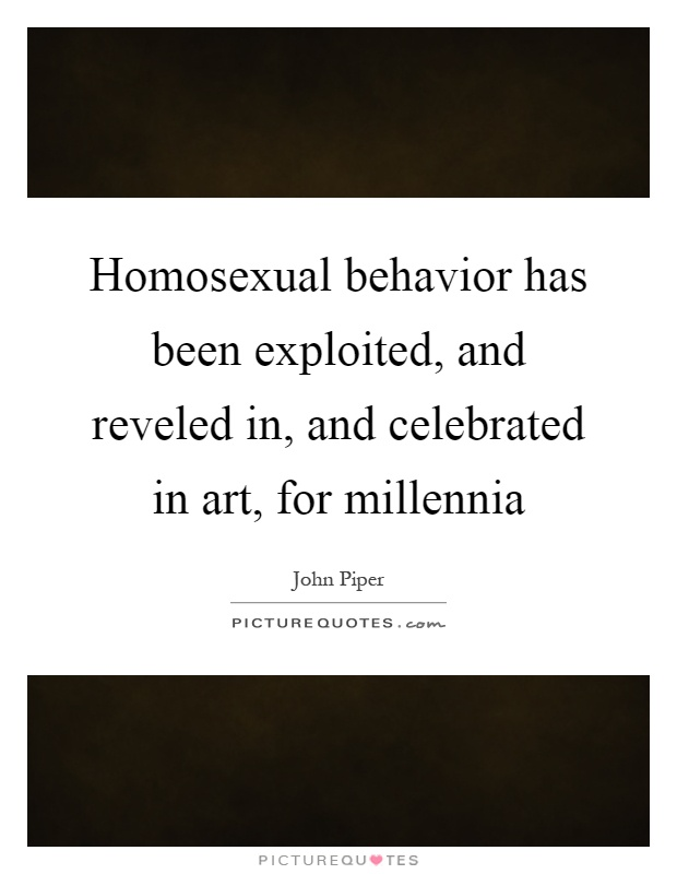 Homosexual behavior has been exploited, and reveled in, and celebrated in art, for millennia Picture Quote #1