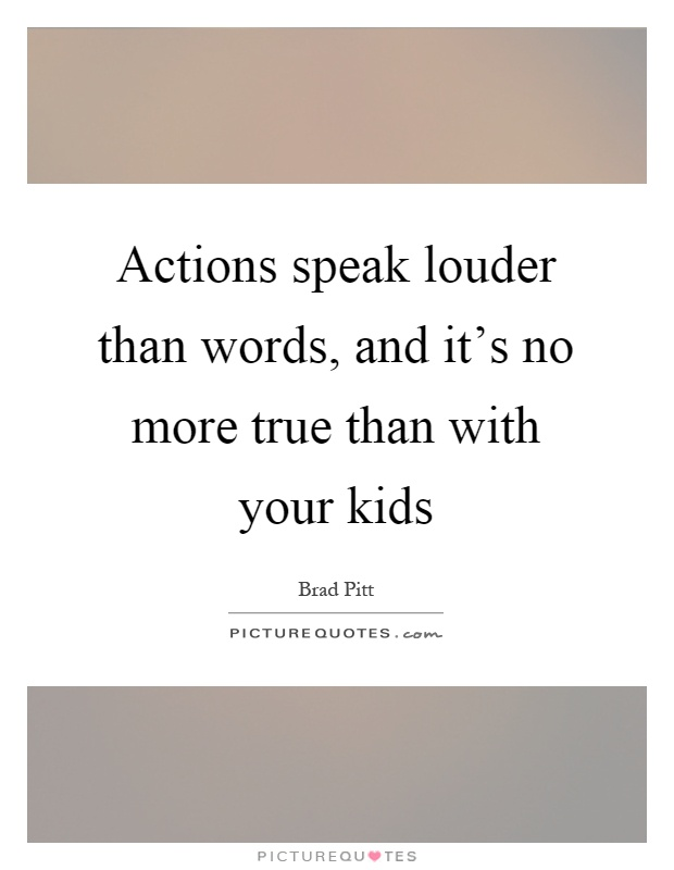 Actions speak louder than words, and it's no more true than with your kids Picture Quote #1