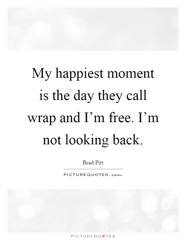 My happiest moment is the day they call wrap and I'm free. I'm not looking back Picture Quote #1