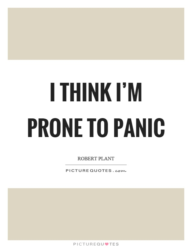I think I'm prone to panic Picture Quote #1