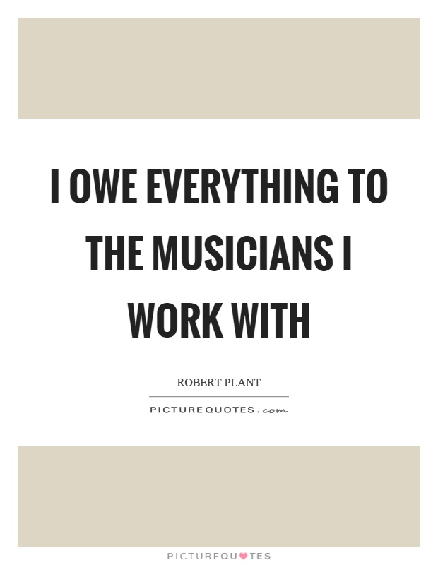 I owe everything to the musicians I work with Picture Quote #1