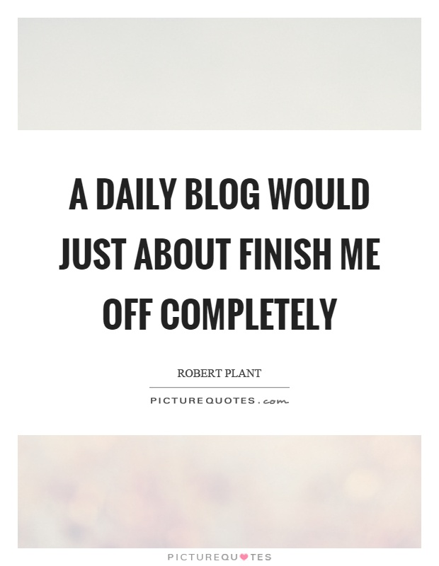 A daily blog would just about finish me off completely Picture Quote #1