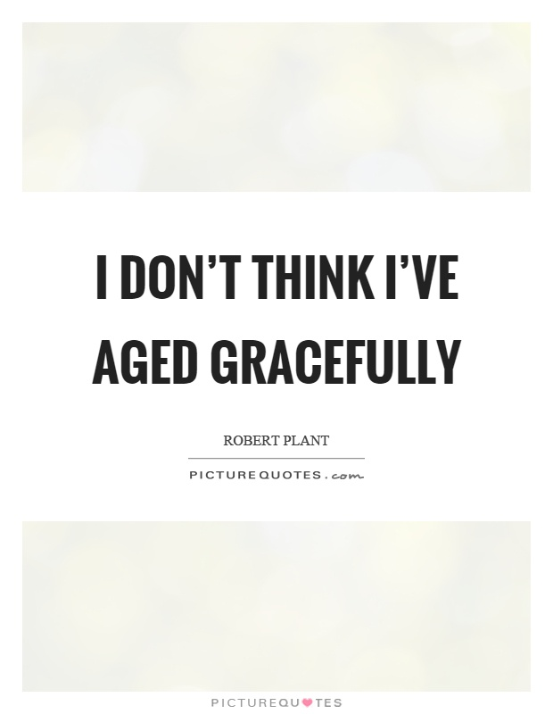 I don't think I've aged gracefully Picture Quote #1