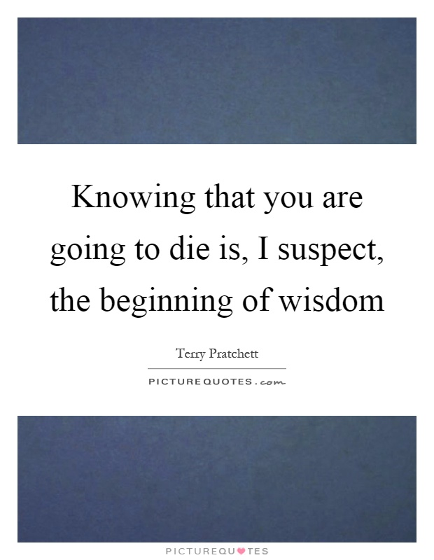 Knowing that you are going to die is, I suspect, the beginning of wisdom Picture Quote #1