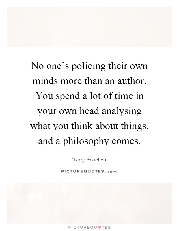 No one's policing their own minds more than an author. You spend a lot of time in your own head analysing what you think about things, and a philosophy comes Picture Quote #1