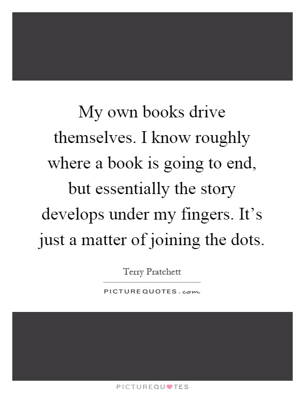My own books drive themselves. I know roughly where a book is going to end, but essentially the story develops under my fingers. It's just a matter of joining the dots Picture Quote #1