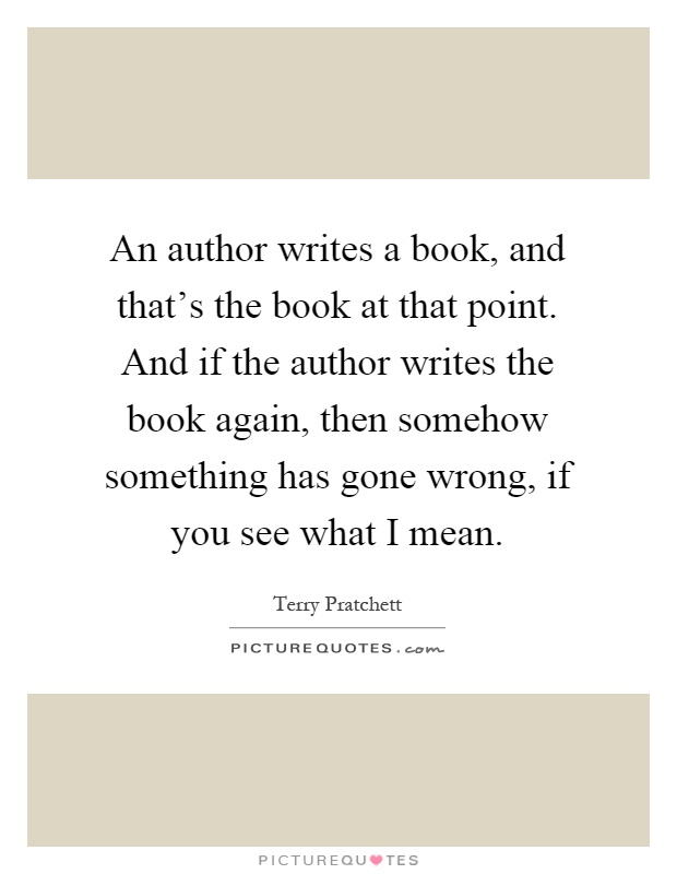 An author writes a book, and that's the book at that point. And if the author writes the book again, then somehow something has gone wrong, if you see what I mean Picture Quote #1