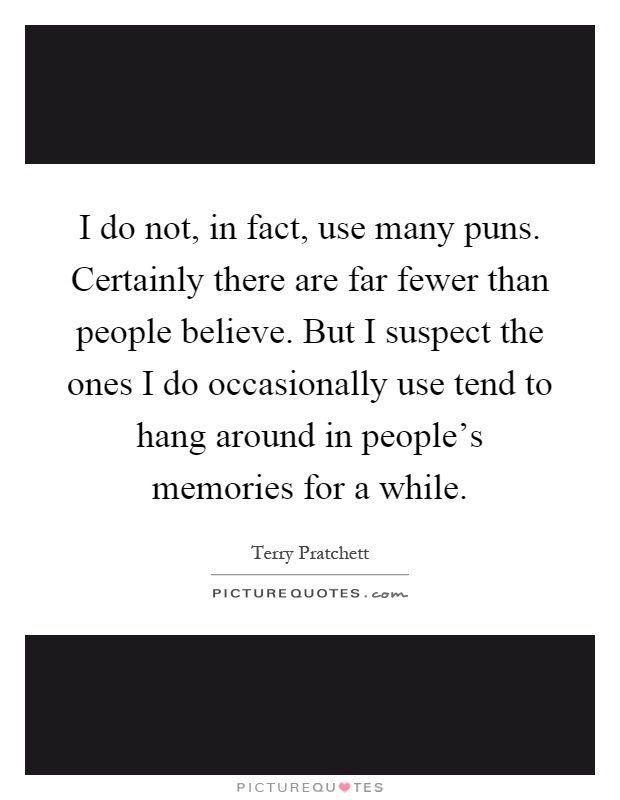 I do not, in fact, use many puns. Certainly there are far fewer than people believe. But I suspect the ones I do occasionally use tend to hang around in people's memories for a while Picture Quote #1