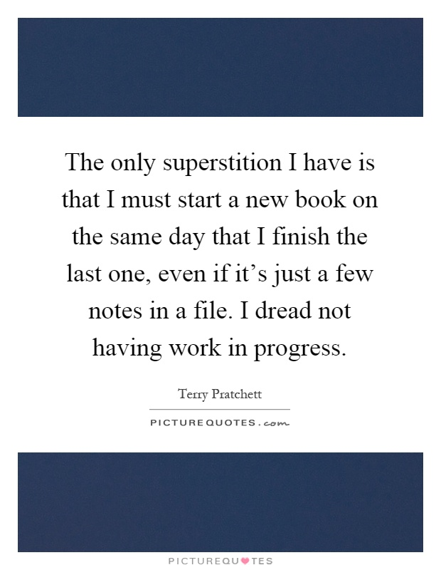 The only superstition I have is that I must start a new book on the same day that I finish the last one, even if it's just a few notes in a file. I dread not having work in progress Picture Quote #1