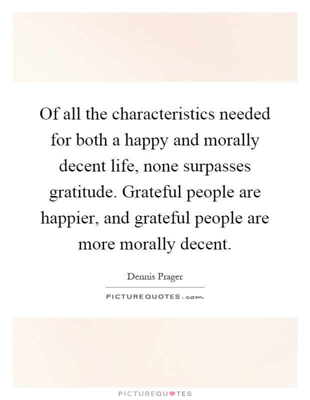 Of all the characteristics needed for both a happy and morally decent life, none surpasses gratitude. Grateful people are happier, and grateful people are more morally decent Picture Quote #1